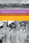 Mission of Change in Southwest Alaska: Conversations with Father Rene Astruc and Paul Dixon on Their Work with Yup'ik People - Ann Fienup-Riordan