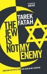 The Jew is Not My Enemy: Unveiling the Myths That Fuel Muslim Anti-Semitism - Tarek Fatah, Bob Rae