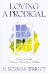 Loving a Prodigal: A Survival Guide for Parents of Rebellious Children - H. Norman Wright