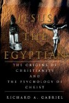 Jesus the Egyptian: The Origins of Christianity and the Psychology of Christ - Richard A. Gabriel