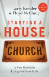 Starting a House Church: A New Model for Living Out Your Faith - Larry Kreider, Floyd McClung
