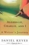 Algernon, Charlie, and I: A Writer's Journey: Plus the Complete Original Short Novelette Version of Flowers for Algernon - Daniel Keyes