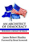 An Architect of Democracy: Building a Mosaic of Peace - James Robert Huntley