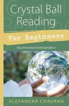 Crystal Ball Reading for Beginners: Easy Divination & Interpretation - Alexandra Chauran