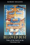 Beloved Dust: Tides of the Spirit in the Christian Life - Robert Hughes
