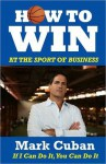 How to Win at the Sport of Business: If I Can Do It You Can Do It - Mark Cuban