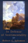 In Defense of Sentimentality (The Passionate Life) - Robert C. Solomon