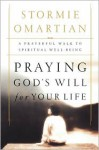 Praying God's Will For Your Life: A Prayerful Walk To Spiritual Well Being - Stormie Omartian