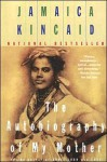 The Autobiography of My Mother - Jamaica Kincaid