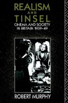 Realism and Tinsel: Cinema and Society in Britain 1939-48 - Robert Murphy