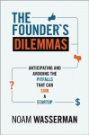 The Founder's Dilemmas: Anticipating and Avoiding the Pitfalls That Can Sink a Startup (Kauffman Foundation Series on Innovation and Entrepreneurship) - Noam Wasserman