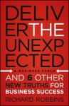 Deliver the Unexpected: And 6 Other New Truths for Business Success - Richard Robbins