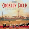 Cincinnati's Crosley Field: The Illustrated History of a Classic Ballpark - Greg Rhodes, John Erardi, Joe Nuxhall
