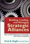 Building, Leading, And Managing Strategic Alliances: How To Work Effectively And Profitably With Partner Companies - Fred A. Kuglin