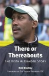 There or Thereabouts: The Keith Alexander Story - Rob Bradley