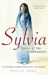 Sylvia, Queen Of The Headhunters: An Outrageous Englishwoman And Her Lost Kingdom - Philip Eade