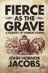 Fierce as the Grave: A Quartet of Horror Stories - John Hornor Jacobs