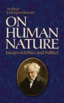 On Human Nature: Essays in Ethics and Politics - Arthur Schopenhauer, Thomas Bailey Saunders