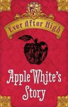 Ever After High: Apple White's Story - Shannon Hale
