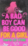 A Bad Boy Can Be Good For A Girl - Tanya Lee Stone