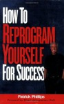 How to Reprogram Yourself for Success - Patrick Phillips