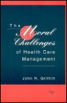 The Moral Challenges Of Health Care Management - John R. Griffith