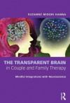 The Transparent Brain in Couple and Family Therapy: Mindful Integrations with Neuroscience - Suzanne Midori Hanna