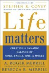 Life Matters: Creating a Dynamic Balance of Work, Family, Time, and Money - A. Roger Merrill, Rebecca R. Merrill, Stephen R. Covey