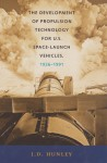 The Development of Propulsion Technology for U.S. Space-Launch Vehicles, 1926-1991 - J.D. Hunley