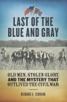 Last of the Blue and Gray: Old Men, Stolen Glory, and the Mystery that Outlived the Civil War - Richard A. Serrano