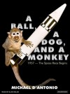 A Ball, a Dog, and a Monkey: 1957---The Space Race Begins - Michael D'Antonio, Alan Sklar