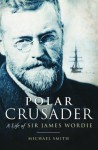 Polar Crusader: A Life of Sir James Wordie - Michael Smith
