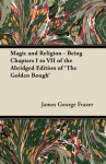 Magic and Religion - Being Chapters I to VII of the Abridged Edition of 'The Golden Bough' - James George Frazer