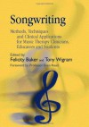 Songwriting: Methods, Techniques and Clinical Applications for Music Therapy Clinicians, Educators and Students - Felicity Baker