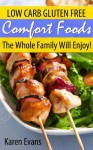 Gluten Free Comfort Foods: Low Carb Gluten Free Foods The Whole Family Will Enjoy! - Karen Evans