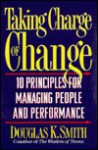 Taking Charge of Change: 10 Principles for Managing People and Performance - Douglas K. Smith