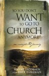 So You Don't Want to Go to Church Anymore: An Unexpected Journey - Wayne Jacobsen, Dave Coleman