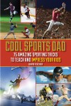 Cool Sports Dad: 75 Amazing Sporting Tricks to Teach and Impress Your Kids - David Fischer