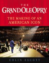 The Grand Ole Opry: The Making of an American Icon - Colin Escott, Vince Gill
