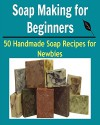 Soap Making for Beginners: 50 Handmade Soap Recipes for Newbies: (soap making for beginners, soap making books, soap making essential oils) - Kate T. Stanford
