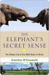 The Elephant's Secret Sense: The Hidden Life of the Wild Herds of Africa - Caitlin O'Connell
