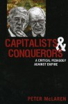 Capitalists and Conquerors: A Critical Pedagogy Against Empire - Peter McLaren