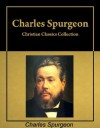 Christian Classics: Six books by Charles Spurgeon in a single collection, with active table of contents - Charles H. Spurgeon