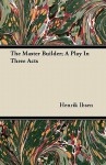 The Master Builder; A Play in Three Acts - Henrik Ibsen