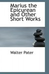 Marius the Epicurean and Other Short Works - Walter Pater