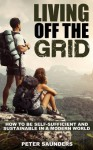 Living Off The Grid: How to be Self-Sufficient and Sustainable in a Modern World - Peter Saunders