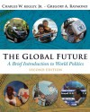 The Global Future: A Brief Introduction to World Politics - Charles W. Kegley Jr., Gregory A. Raymond