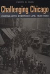 Challenging Chicago: Coping with Everyday Life, 1837-1920 - Perry Duis