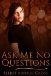 Ask Me No Questions - Elliot Arthur Cross