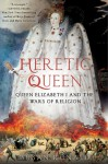 Heretic Queen: Queen Elizabeth I and the Wars of Religion - Susan Ronald